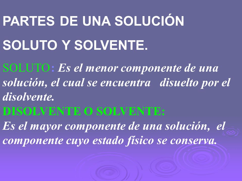 PARTES DE UNA SOLUCIÓN SOLUTO Y SOLVENTE. SOLUTO: Es el menor componente de una solución, el cual se encuentra disuelto por el disolvente. DISOLVENTE