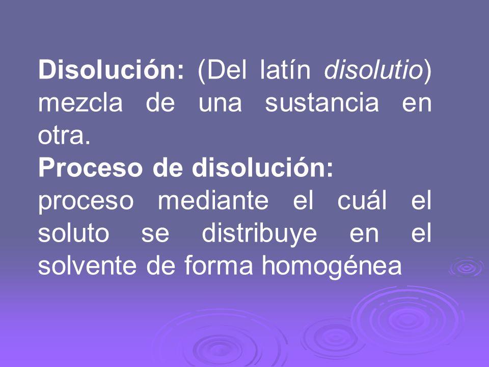 Disolución: (Del latín disolutio) mezcla de una sustancia en otra. Proceso de disolución: proceso mediante el cuál el soluto se distribuye en el solve