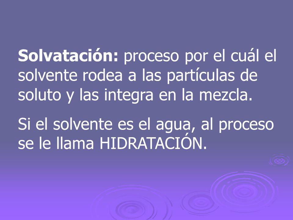 Solvatación: proceso por el cuál el solvente rodea a las partículas de soluto y las integra en la mezcla. Si el solvente es el agua, al proceso se le