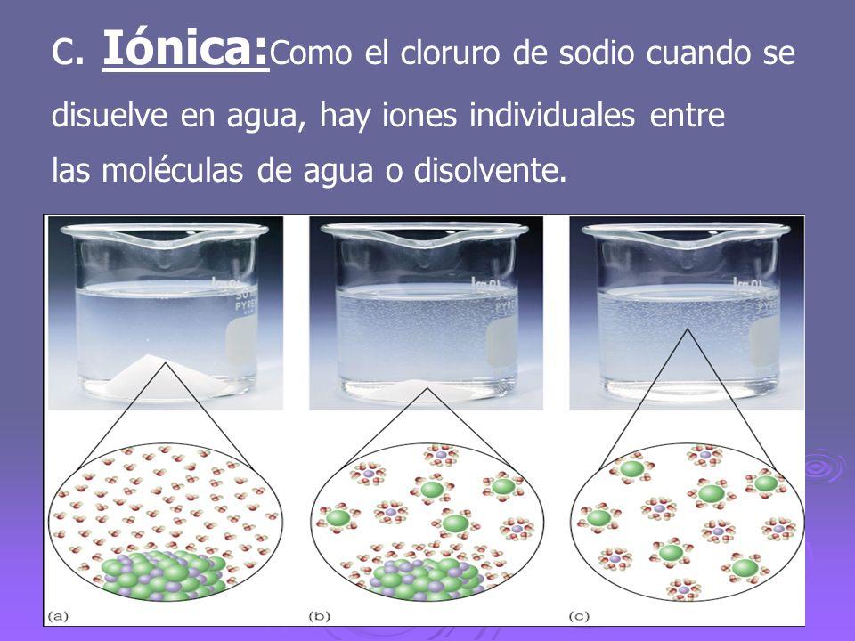 c. Iónica: Como el cloruro de sodio cuando se disuelve en agua, hay iones individuales entre las moléculas de agua o disolvente.