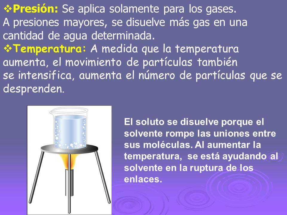 Presión: Se aplica solamente para los gases. A presiones mayores, se disuelve más gas en una cantidad de agua determinada. Temperatura: A medida que l