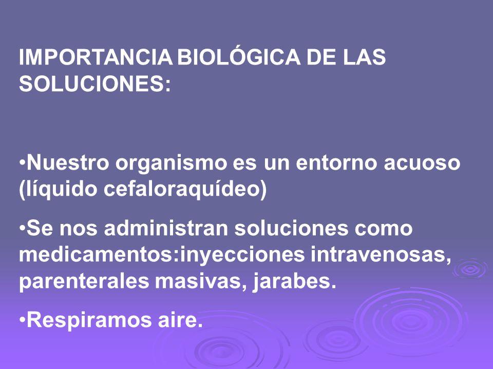 IMPORTANCIA BIOLÓGICA DE LAS SOLUCIONES: Nuestro organismo es un entorno acuoso (líquido cefaloraquídeo) Se nos administran soluciones como medicament