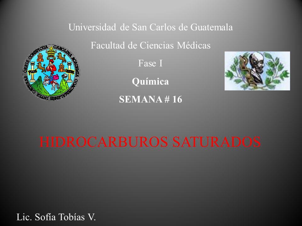 Universidad de San Carlos de Guatemala Facultad de Ciencias Médicas Fase I Química SEMANA # 16 HIDROCARBUROS SATURADOS Lic. Sofía Tobías V.