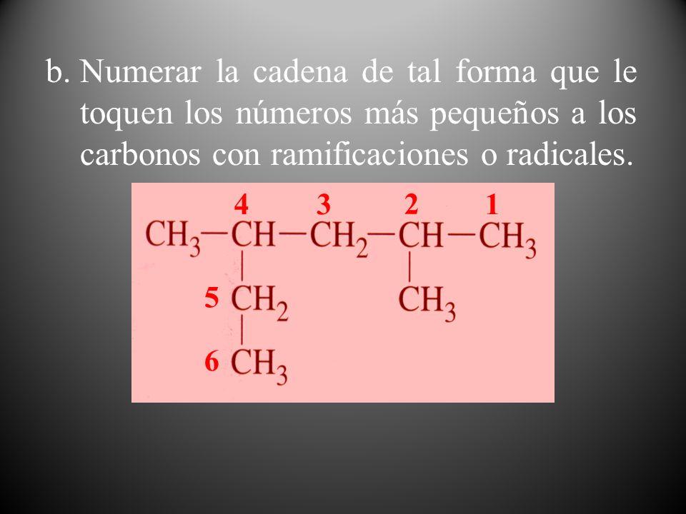 b.Numerar la cadena de tal forma que le toquen los números más pequeños a los carbonos con ramificaciones o radicales. 1 2 34 5 6