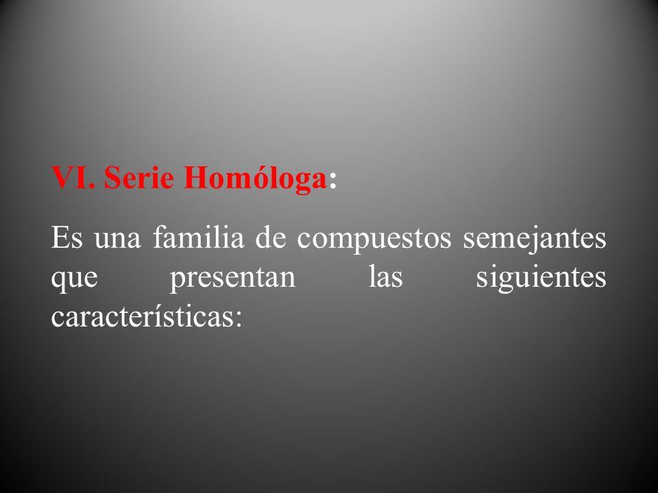 VI. Serie Homóloga: Es una familia de compuestos semejantes que presentan las siguientes características: