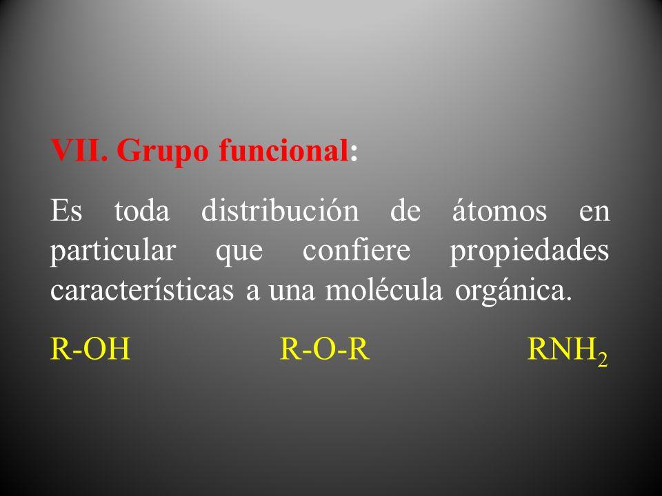 VII. Grupo funcional: Es toda distribución de átomos en particular que confiere propiedades características a una molécula orgánica. R-OH R-O-R RNH 2