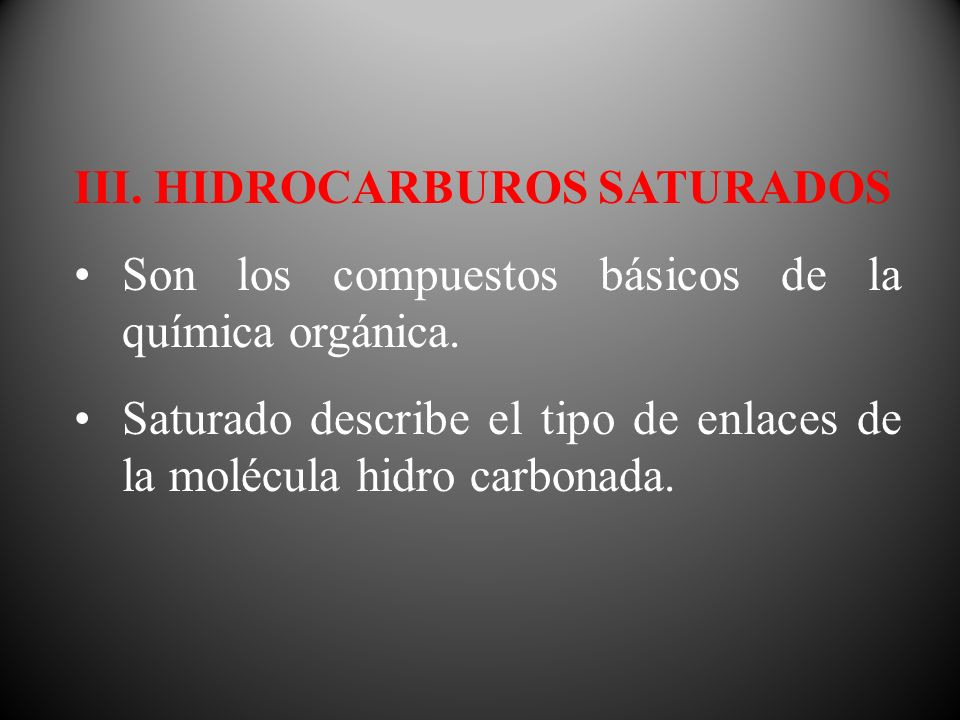 III. HIDROCARBUROS SATURADOS Son los compuestos básicos de la química orgánica. Saturado describe el tipo de enlaces de la molécula hidro carbonada.