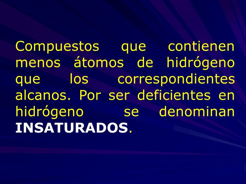 Compuestos que contienen menos átomos de hidrógeno que los correspondientes alcanos. Por ser deficientes en hidrógeno se denominan INSATURADOS.