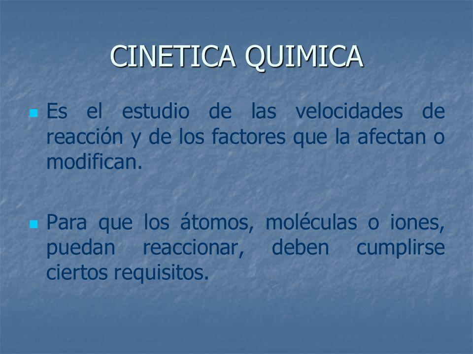 Es el estudio de las velocidades de reacción y de los factores que la afectan o modifican. Para que los átomos, moléculas o iones, puedan reaccionar,