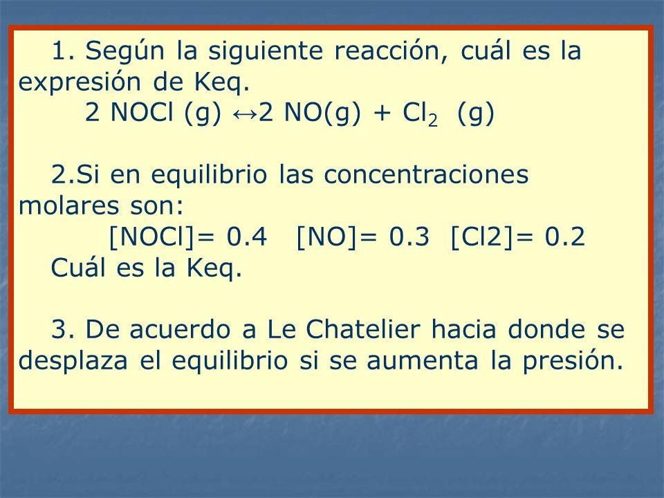 1. Según la siguiente reacción, cuál es la expresión de Keq. 2 NOCl (g) 2 NO(g) + Cl 2 (g) 2.Si en equilibrio las concentraciones molares son: [NOCl]=