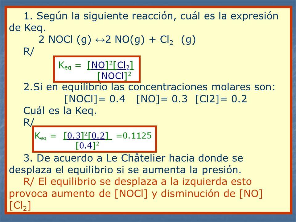 1. Según la siguiente reacción, cuál es la expresión de Keq. 2 NOCl (g) 2 NO(g) + Cl 2 (g) R/ 2.Si en equilibrio las concentraciones molares son: [NOC