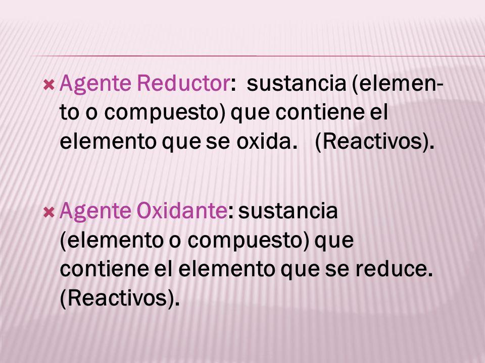 Agente Reductor: sustancia (elemen- to o compuesto) que contiene el elemento que se oxida. (Reactivos). Agente Oxidante: sustancia (elemento o compues