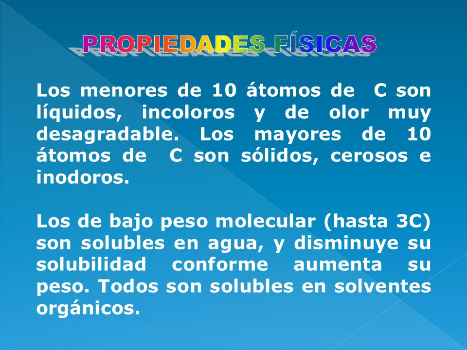 Los menores de 10 átomos de C son líquidos, incoloros y de olor muy desagradable. Los mayores de 10 átomos de C son sólidos, cerosos e inodoros. Los d
