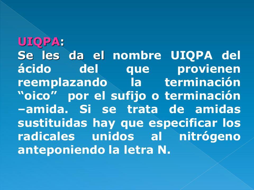 UIQPA: Se les da el Se les da el nombre UIQPA del ácido del que provienen reemplazando la terminación oico por el sufijo o terminación –amida. Si se t