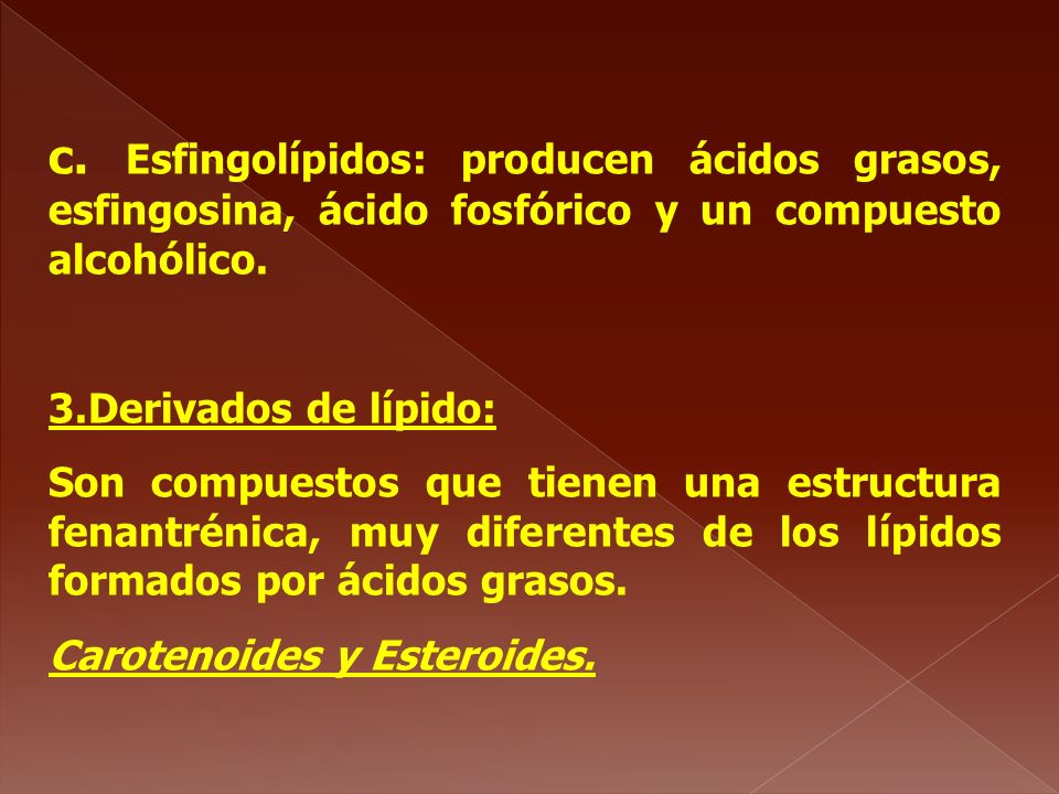 c. Esfingolípidos: producen ácidos grasos, esfingosina, ácido fosfórico y un compuesto alcohólico. 3.Derivados de lípido: Son compuestos que tienen un