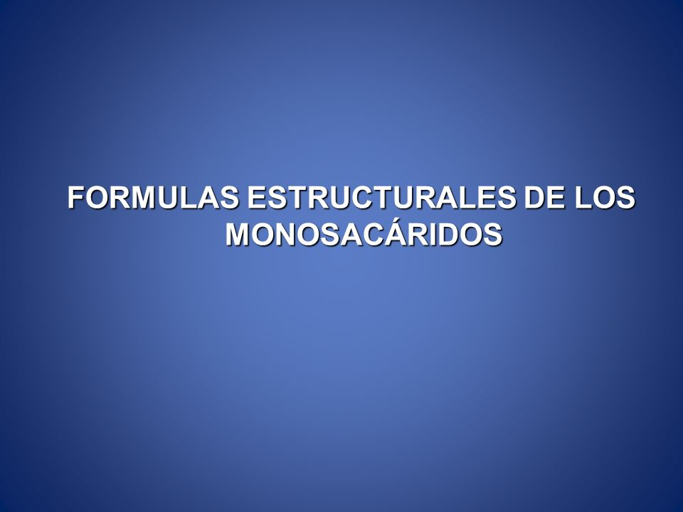 FORMULAS ESTRUCTURALES DE LOS MONOSACÁRIDOS FORMULAS ESTRUCTURALES DE LOS MONOSACÁRIDOS