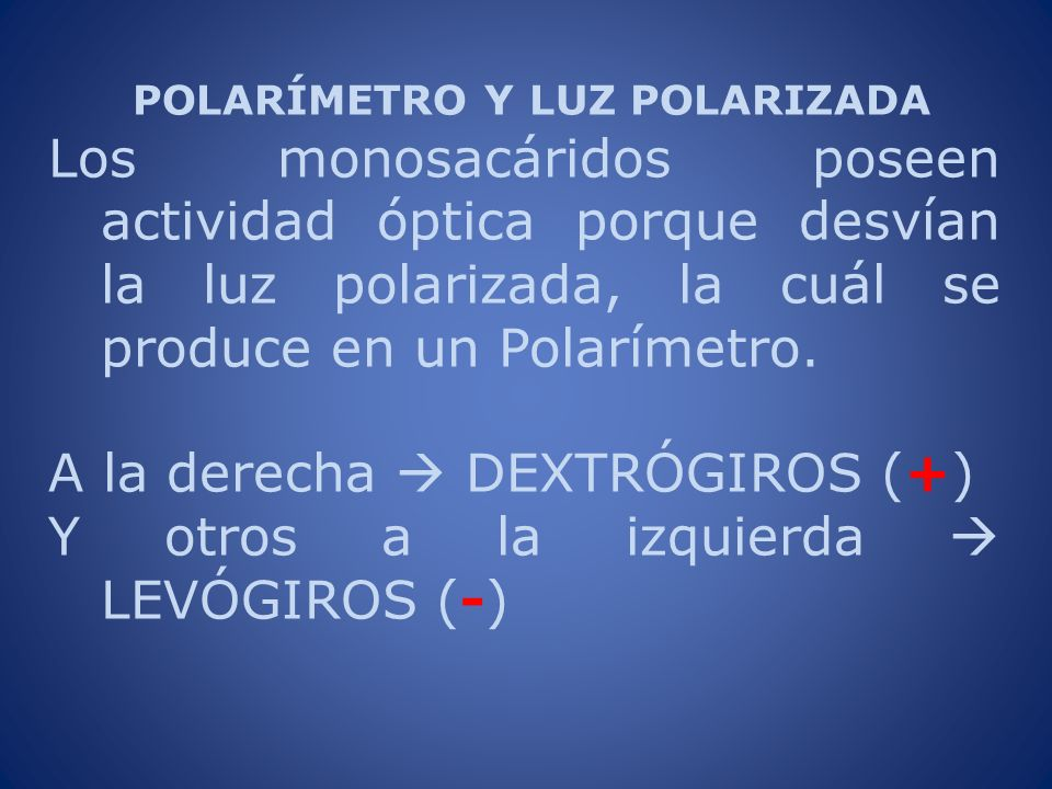 POLARÍMETRO Y LUZ POLARIZADA Los monosacáridos poseen actividad óptica porque desvían la luz polarizada, la cuál se produce en un Polarímetro. A la de