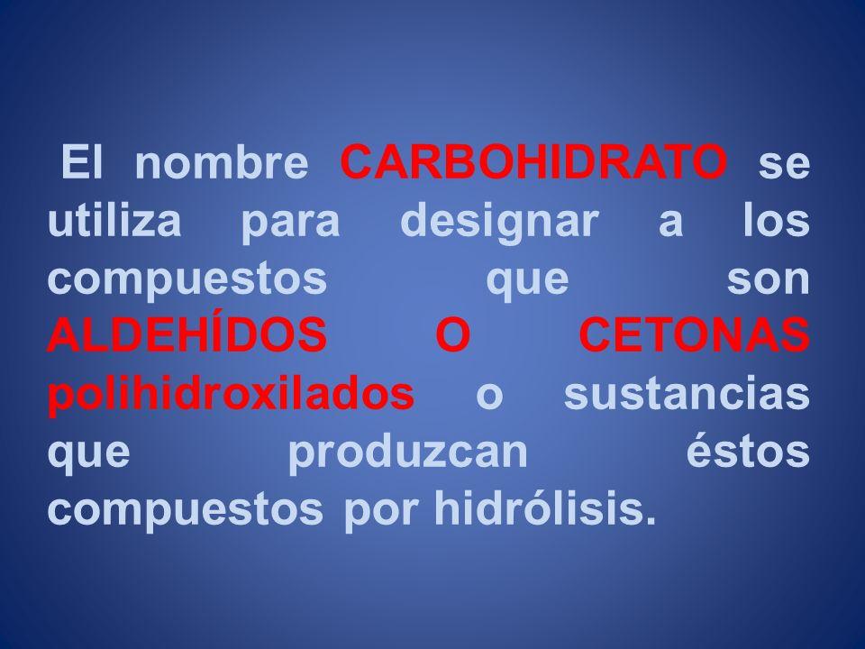 El nombre CARBOHIDRATO se utiliza para designar a los compuestos que son ALDEHÍDOS O CETONAS polihidroxilados o sustancias que produzcan éstos compues