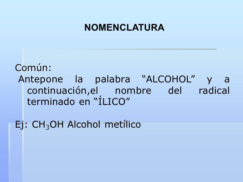 Común: Antepone la palabra ALCOHOL y a continuación,el nombre del radical terminado en ÍLICO Ej: CH 3 OH Alcohol metílico NOMENCLATURA