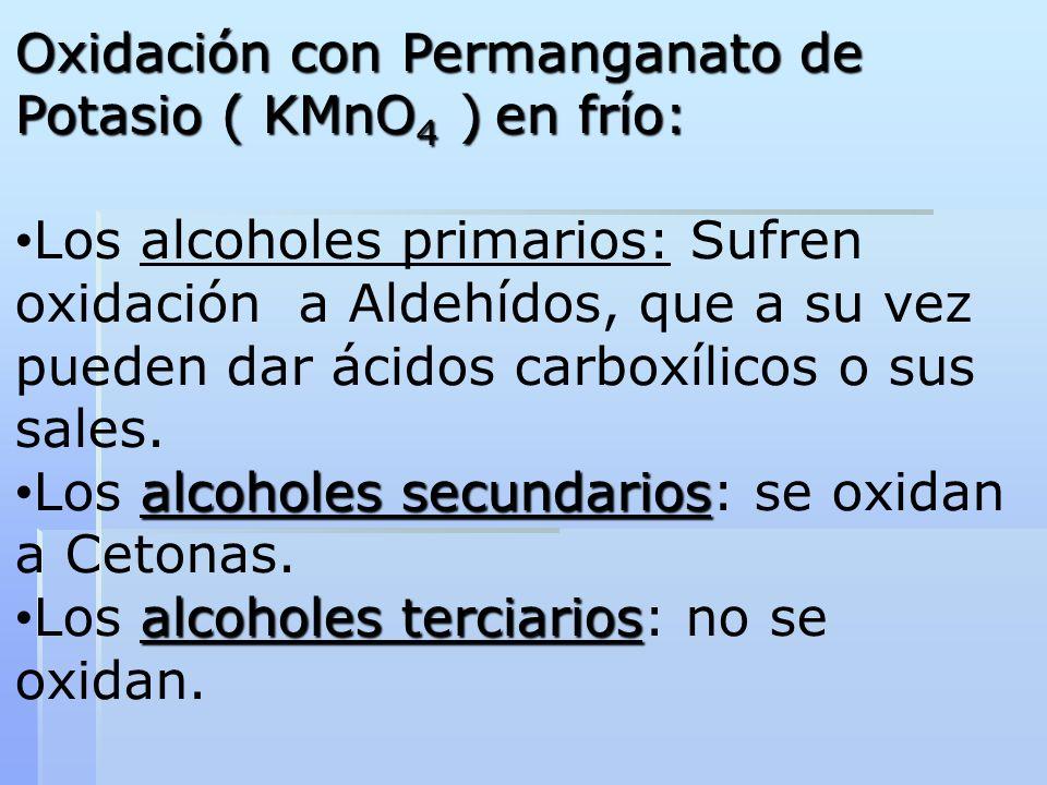 Oxidación con Permanganato de Potasio ( KMnO 4 ) en frío: Los alcoholes primarios: Sufren oxidación a Aldehídos, que a su vez pueden dar ácidos carbox
