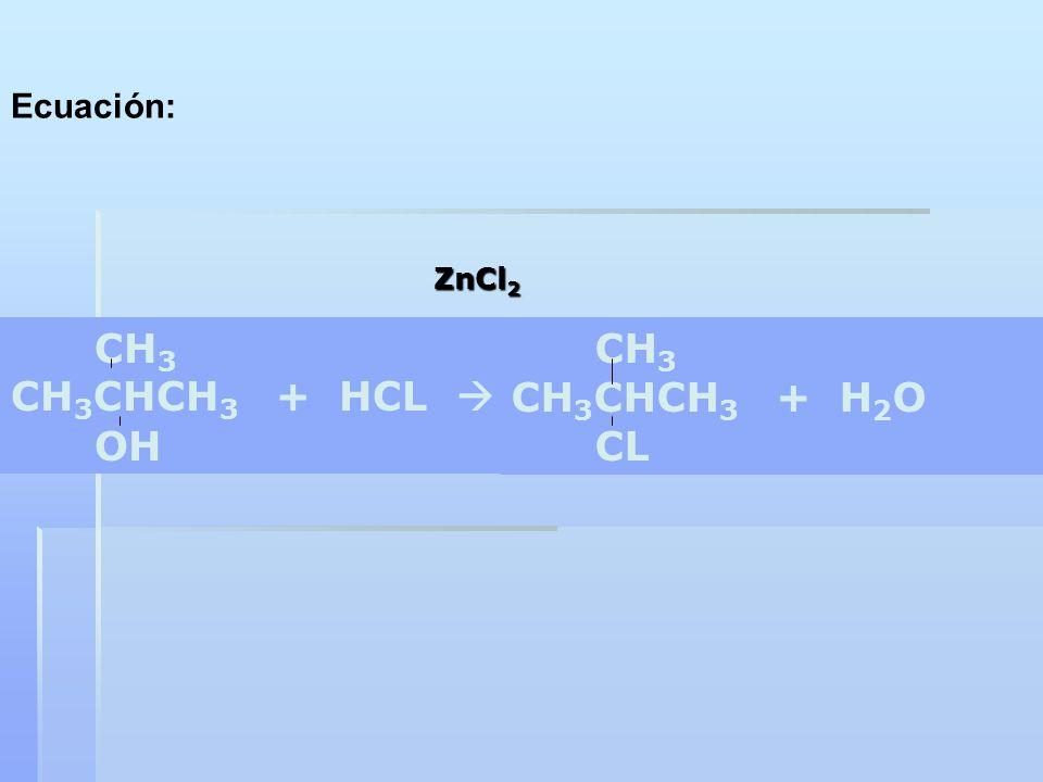 CH 3 CH 3 CHCH 3 + HCL OH CH 3 CH 3 CHCH 3 + H 2 O CL ZnCl 2 Ecuación: