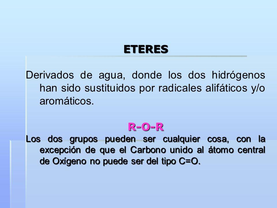 ETERES Derivados de agua, donde los dos hidrógenos han sido sustituidos por radicales alifáticos y/o aromáticos. R-O-R Los dos grupos pueden ser cualq