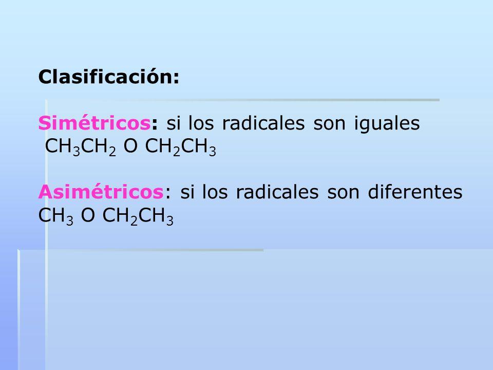 Clasificación: Simétricos: si los radicales son iguales CH 3 CH 2 O CH 2 CH 3 Asimétricos: si los radicales son diferentes CH 3 O CH 2 CH 3
