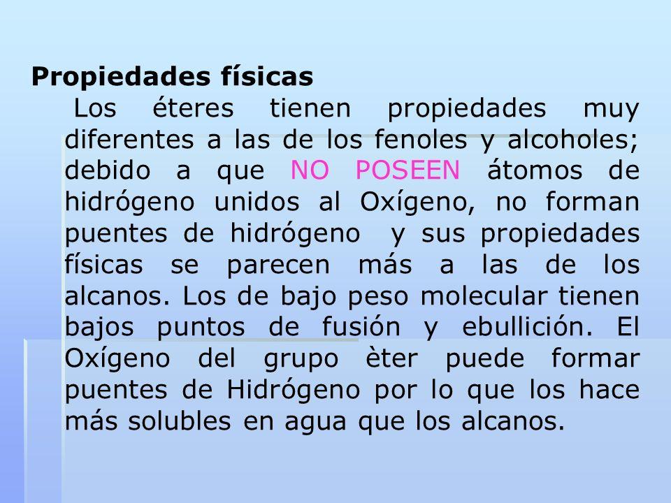 Propiedades físicas Los éteres tienen propiedades muy diferentes a las de los fenoles y alcoholes; debido a que NO POSEEN átomos de hidrógeno unidos a