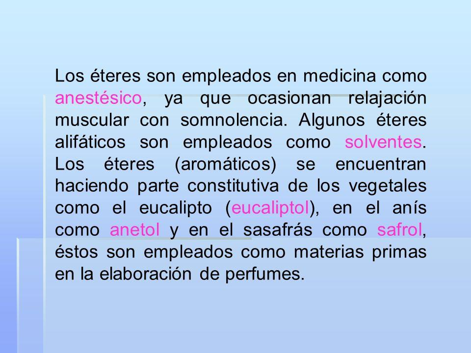 Los éteres son empleados en medicina como anestésico, ya que ocasionan relajación muscular con somnolencia. Algunos éteres alifáticos son empleados co