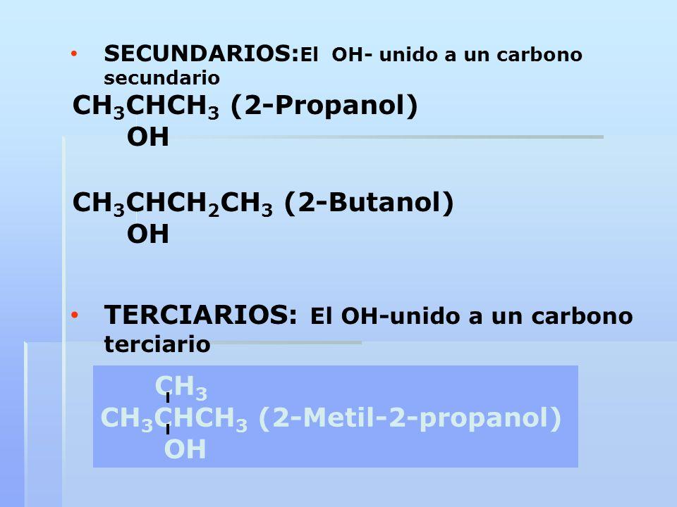 SECUNDARIOS: El OH- unido a un carbono secundario CH 3 CHCH 3 (2-Propanol) OH CH 3 CHCH 2 CH 3 (2-Butanol) OH TERCIARIOS: El OH-unido a un carbono ter