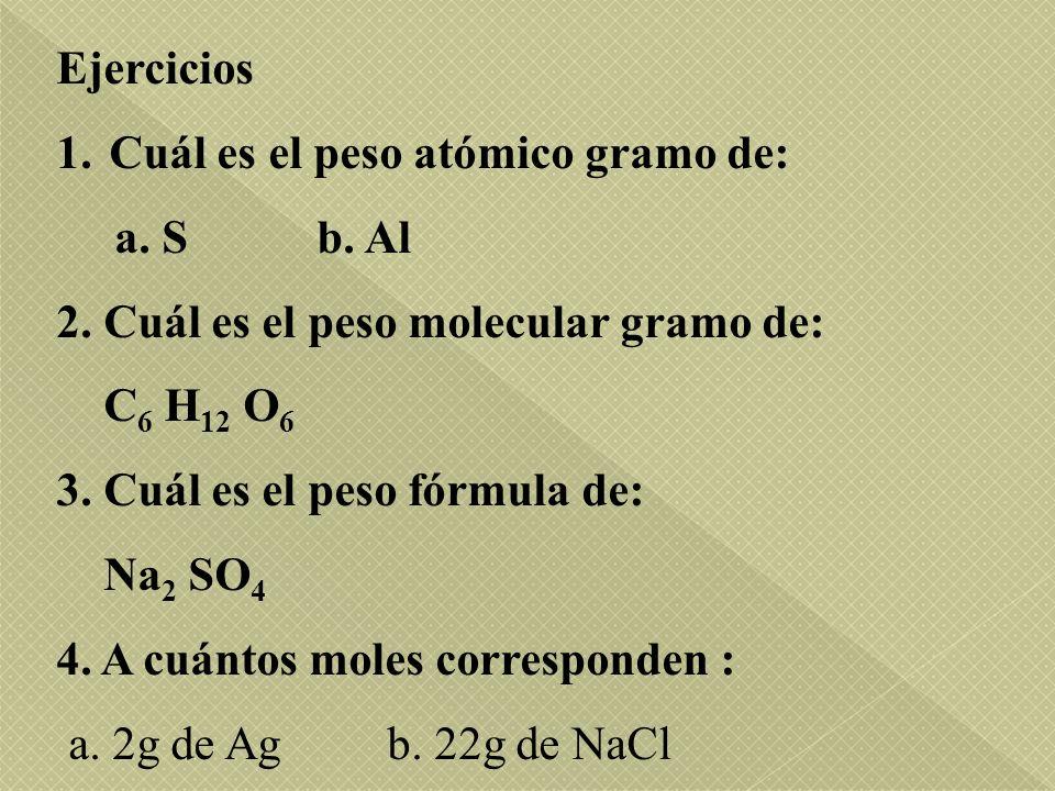 Ejercicios 1.Cuál es el peso atómico gramo de: a. S b. Al 2. Cuál es el peso molecular gramo de: C 6 H 12 O 6 3. Cuál es el peso fórmula de: Na 2 SO 4