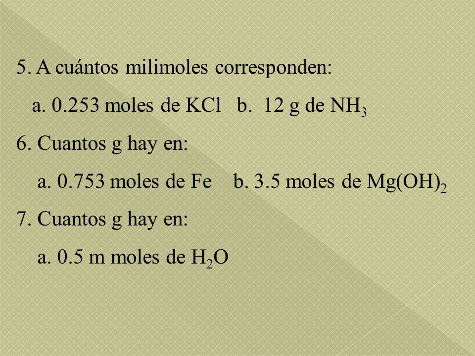 5. A cuántos milimoles corresponden: a. 0.253 moles de KCl b. 12 g de NH 3 6. Cuantos g hay en: a. 0.753 moles de Fe b. 3.5 moles de Mg(OH) 2 7. Cuant