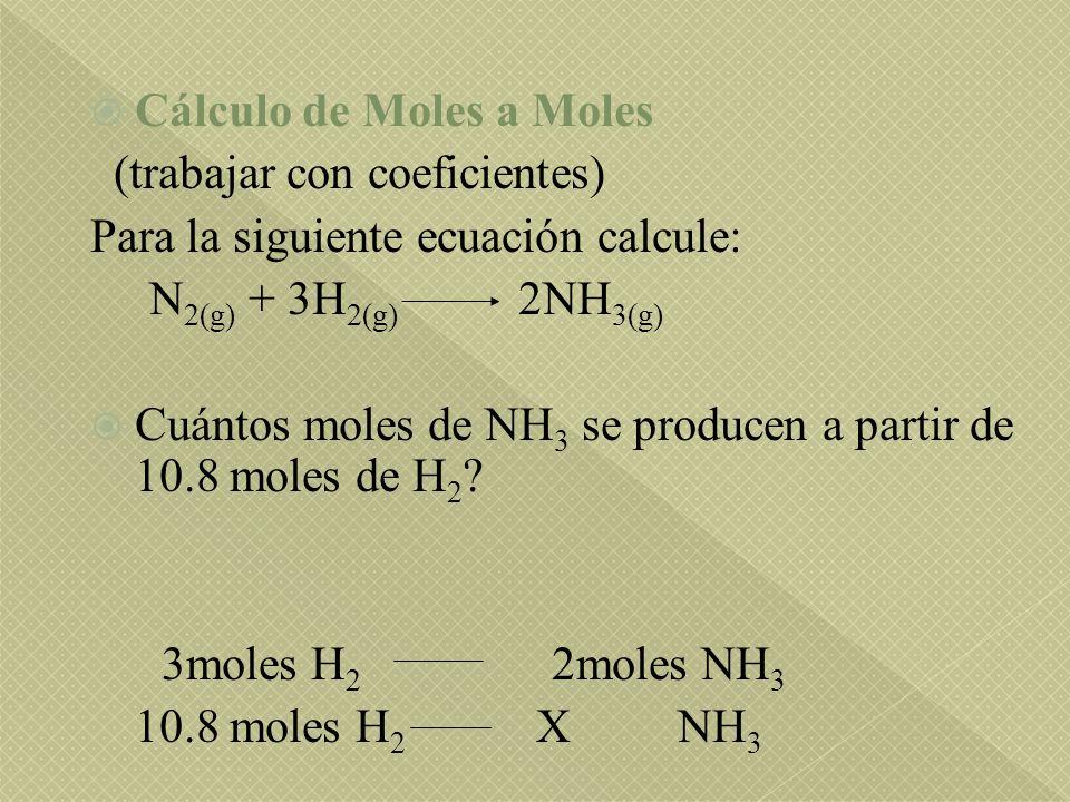Cálculo de Moles a Moles (trabajar con coeficientes) Para la siguiente ecuación calcule: N 2(g) + 3H 2(g) 2NH 3(g) Cuántos moles de NH 3 se producen a partir de 10.8 moles de H 2 .