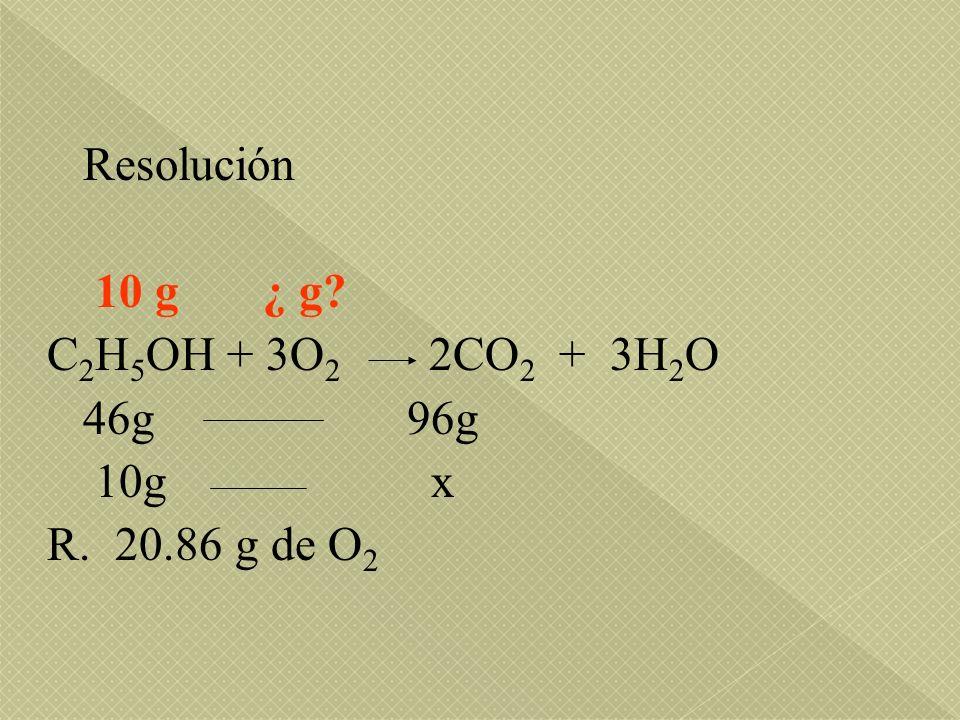 Resolución 10 g ¿ g? C 2 H 5 OH + 3O 2 2CO 2 + 3H 2 O 46g 96g 10g x R. 20.86 g de O 2