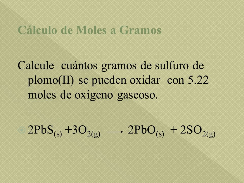 Cálculo de Moles a Gramos Calcule cuántos gramos de sulfuro de plomo(II) se pueden oxidar con 5.22 moles de oxígeno gaseoso. 2PbS (s) +3O 2(g) 2PbO (s