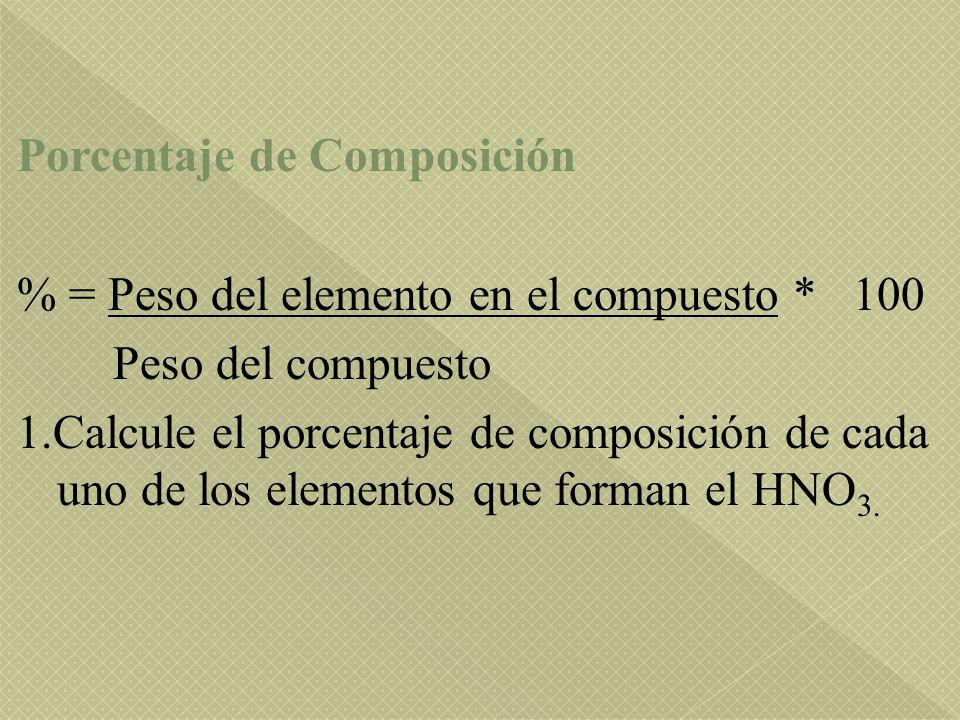 Porcentaje de Composición % = Peso del elemento en el compuesto * 100 Peso del compuesto 1.Calcule el porcentaje de composición de cada uno de los elementos que forman el HNO 3.