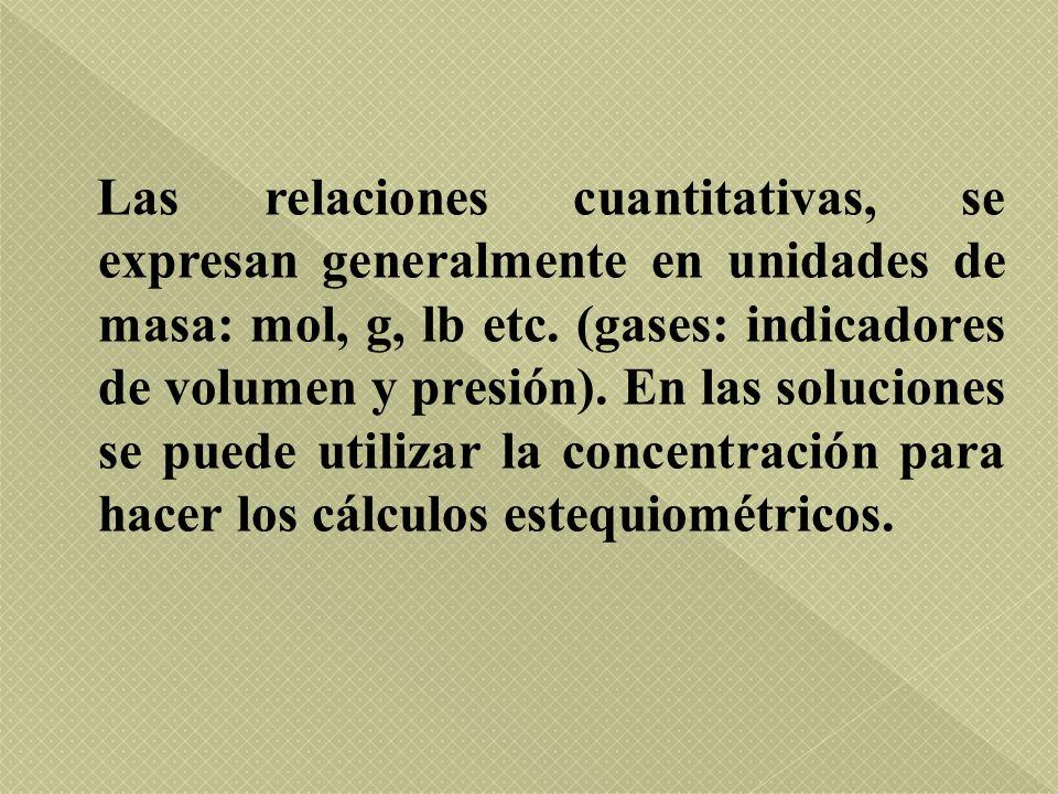 Las relaciones cuantitativas, se expresan generalmente en unidades de masa: mol, g, lb etc. (gases: indicadores de volumen y presión). En las solucion