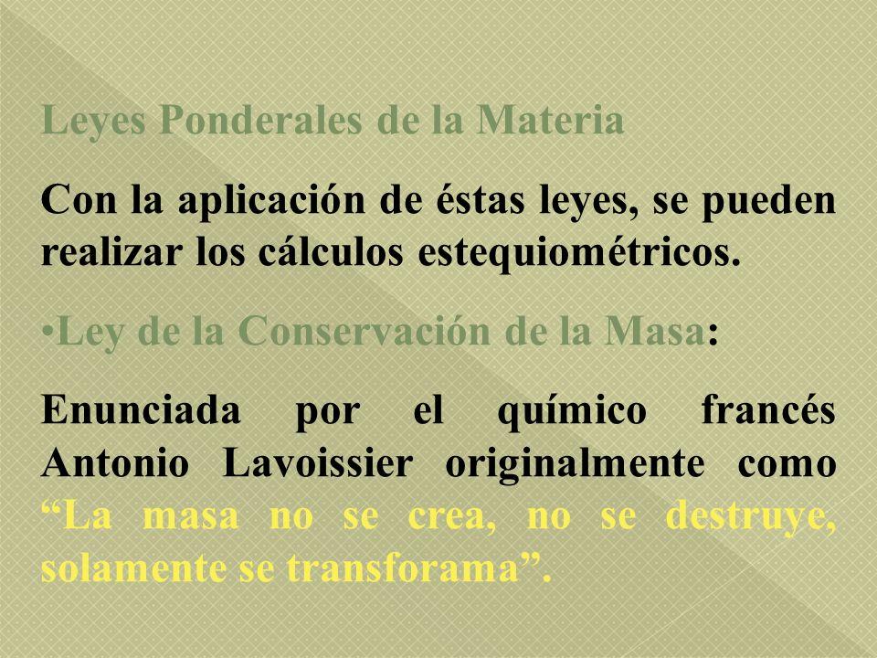 Leyes Ponderales de la Materia Con la aplicación de éstas leyes, se pueden realizar los cálculos estequiométricos. Ley de la Conservación de la Masa: