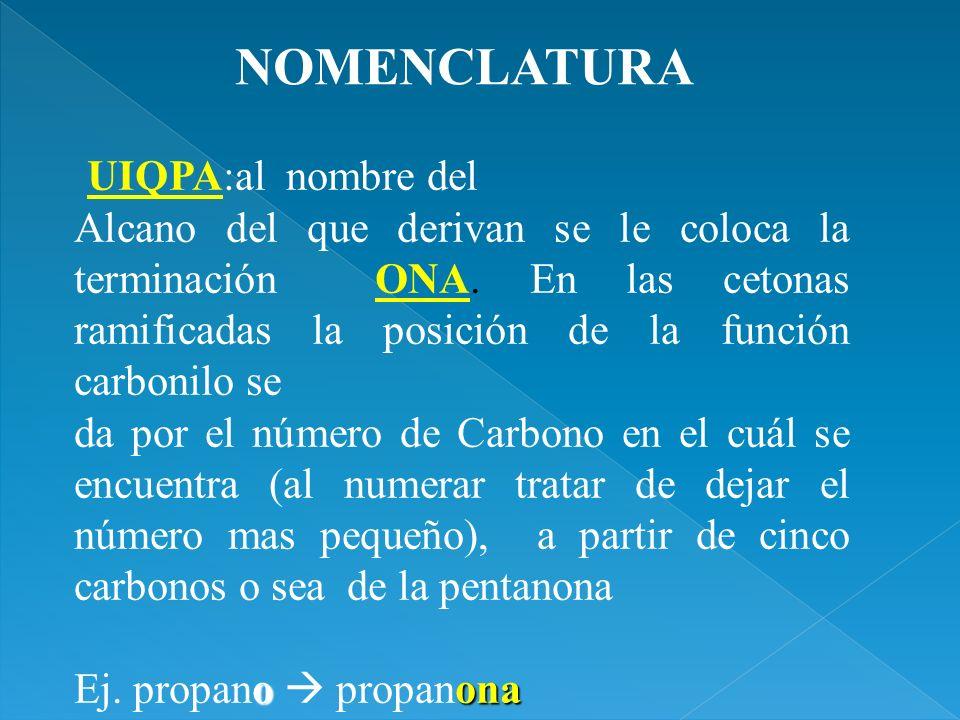 UIQPA:al nombre del Alcano del que derivan se le coloca la terminación ONA. En las cetonas ramificadas la posición de la función carbonilo se da por e