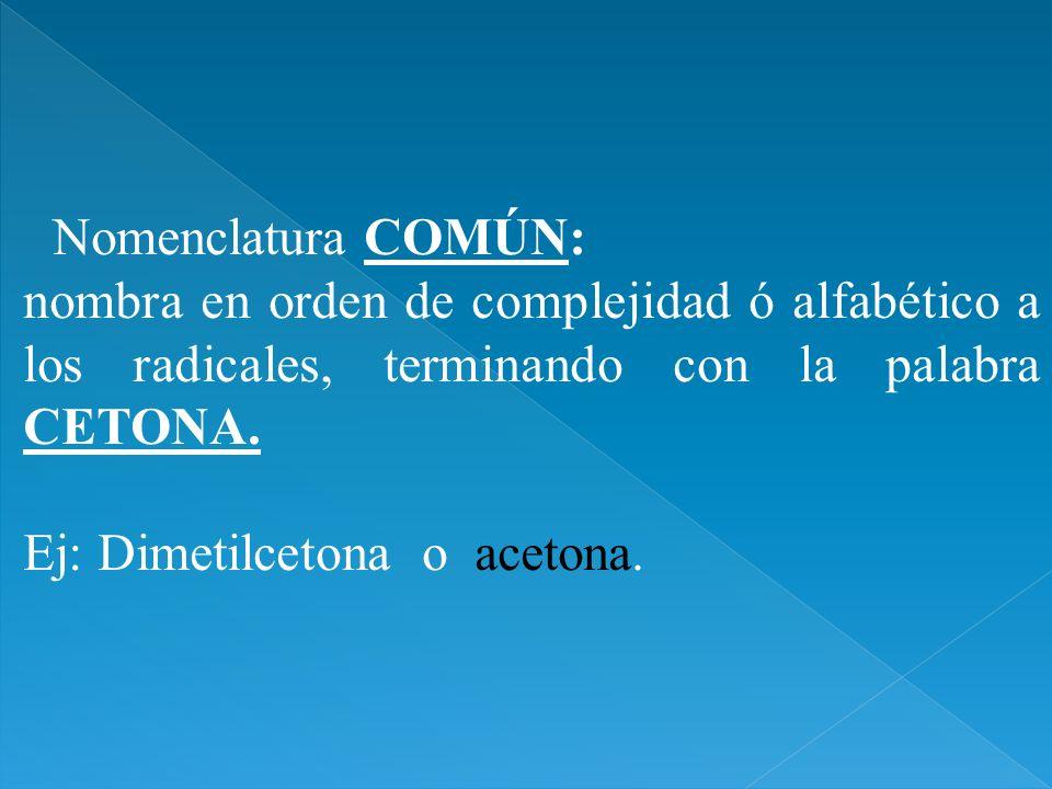 Nomenclatura COMÚN: nombra en orden de complejidad ó alfabético a los radicales, terminando con la palabra CETONA. Ej: Dimetilcetona o acetona.