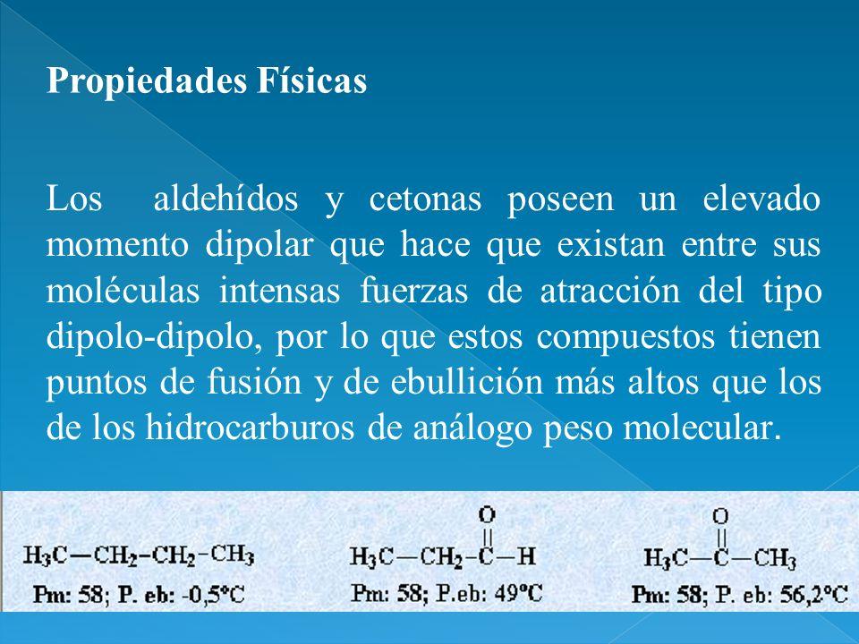 Los aldehídos y cetonas poseen un elevado momento dipolar que hace que existan entre sus moléculas intensas fuerzas de atracción del tipo dipolo-dipol
