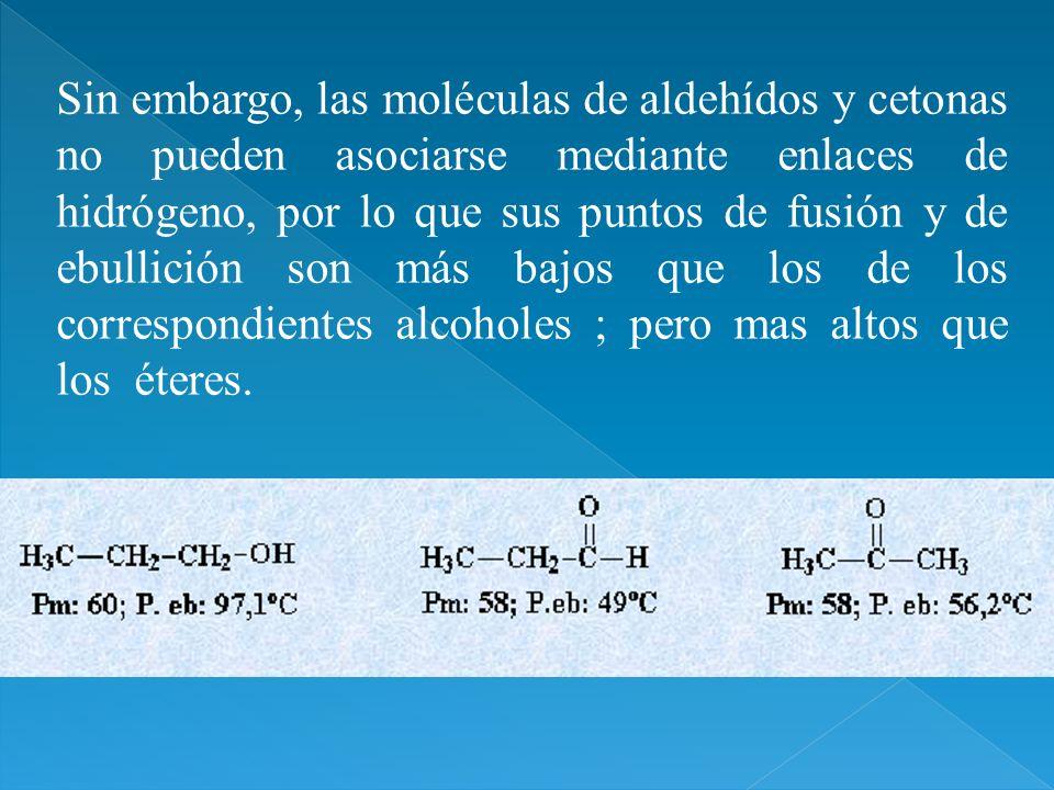 Sin embargo, las moléculas de aldehídos y cetonas no pueden asociarse mediante enlaces de hidrógeno, por lo que sus puntos de fusión y de ebullición s