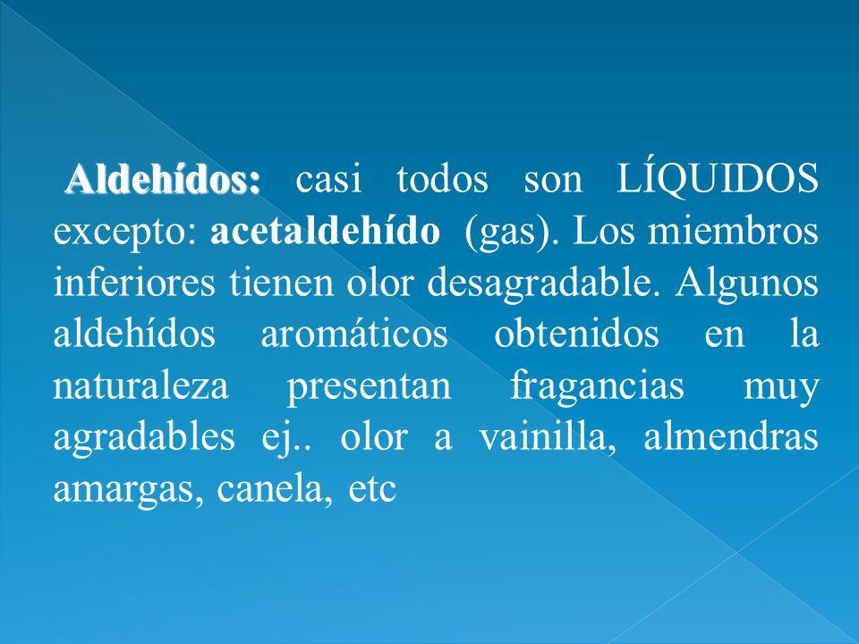 Aldehídos: Aldehídos: casi todos son LÍQUIDOS excepto: acetaldehído (gas). Los miembros inferiores tienen olor desagradable. Algunos aldehídos aromáti