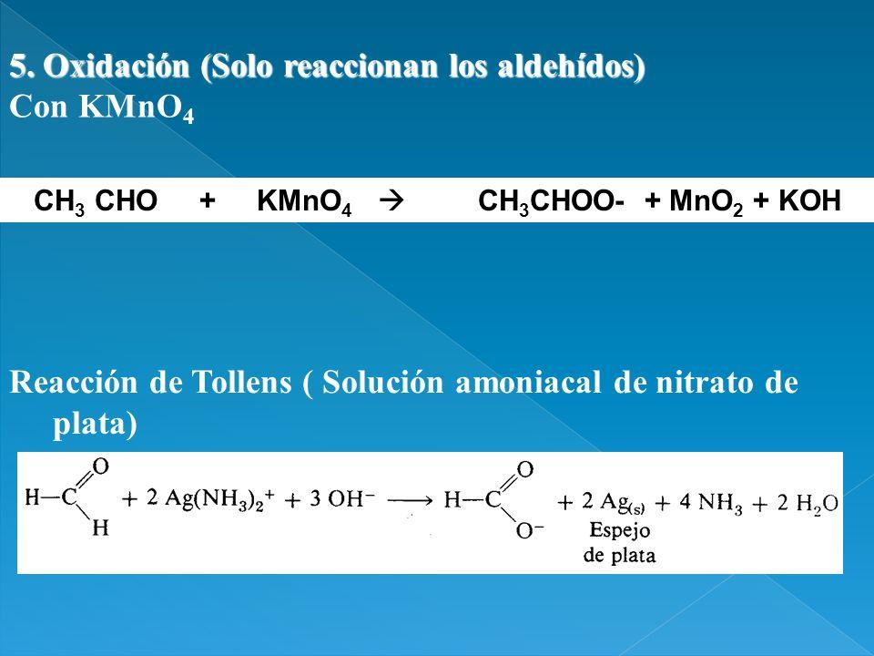 5. Oxidación (Solo reaccionan los aldehídos) Con KMnO 4 CH 3 CHO + KMnO 4 CH 3 CHOO- + MnO 2 + KOH Reacción de Tollens ( Solución amoniacal de nitrato