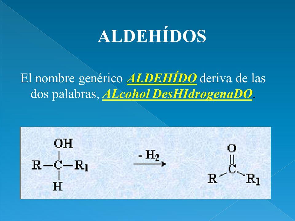 El nombre genérico ALDEHÍDO deriva de las dos palabras, ALcohol DesHIdrogenaDO. ALDEHÍDOS