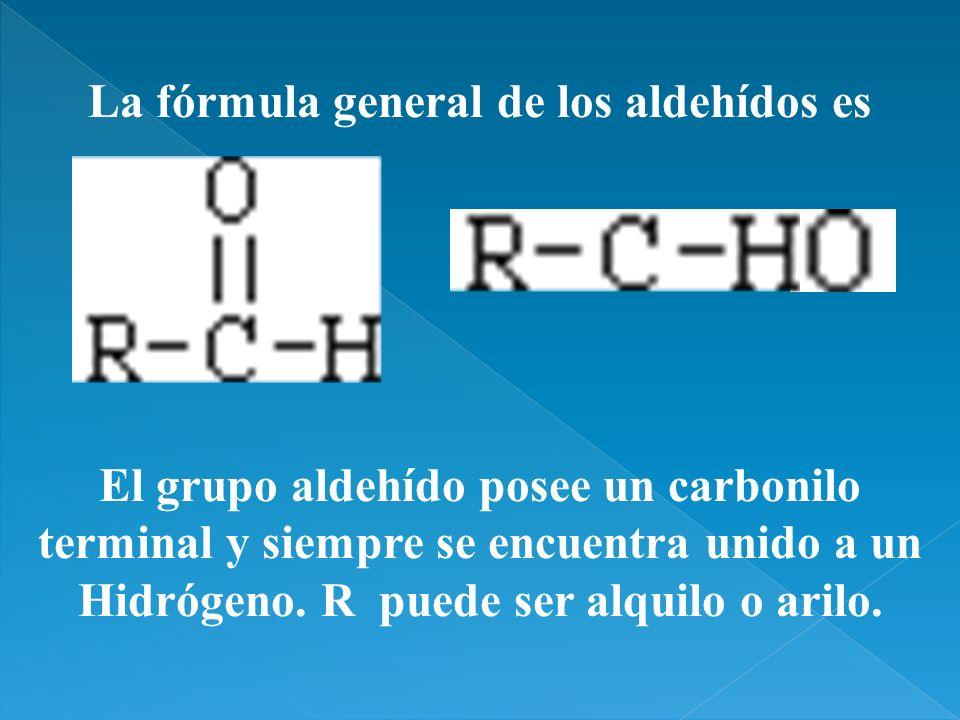 La fórmula general de los aldehídos es El grupo aldehído posee un carbonilo terminal y siempre se encuentra unido a un Hidrógeno. R puede ser alquilo