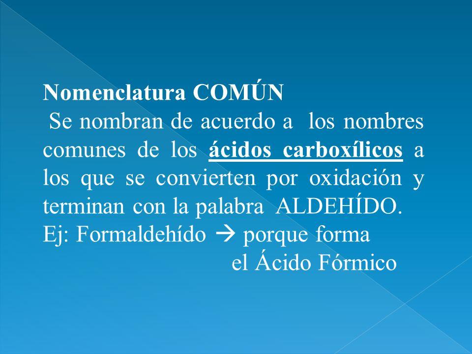 Nomenclatura COMÚN Se nombran de acuerdo a los nombres comunes de los ácidos carboxílicos a los que se convierten por oxidación y terminan con la pala