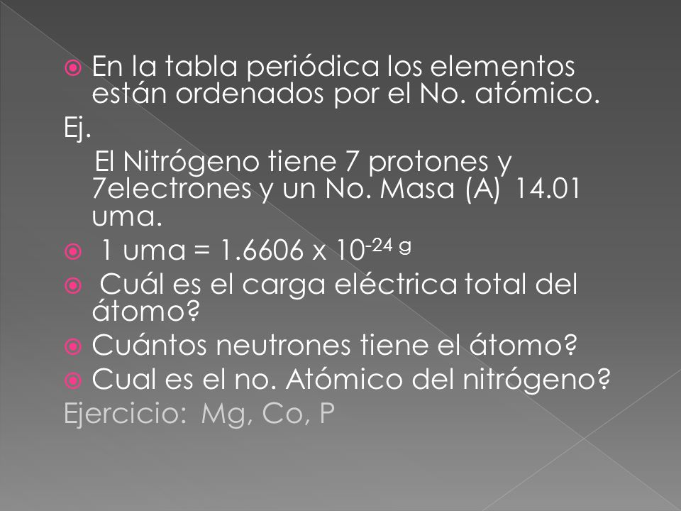 En la tabla periódica los elementos están ordenados por el No. atómico. Ej. El Nitrógeno tiene 7 protones y 7electrones y un No. Masa (A) 14.01 uma. 1