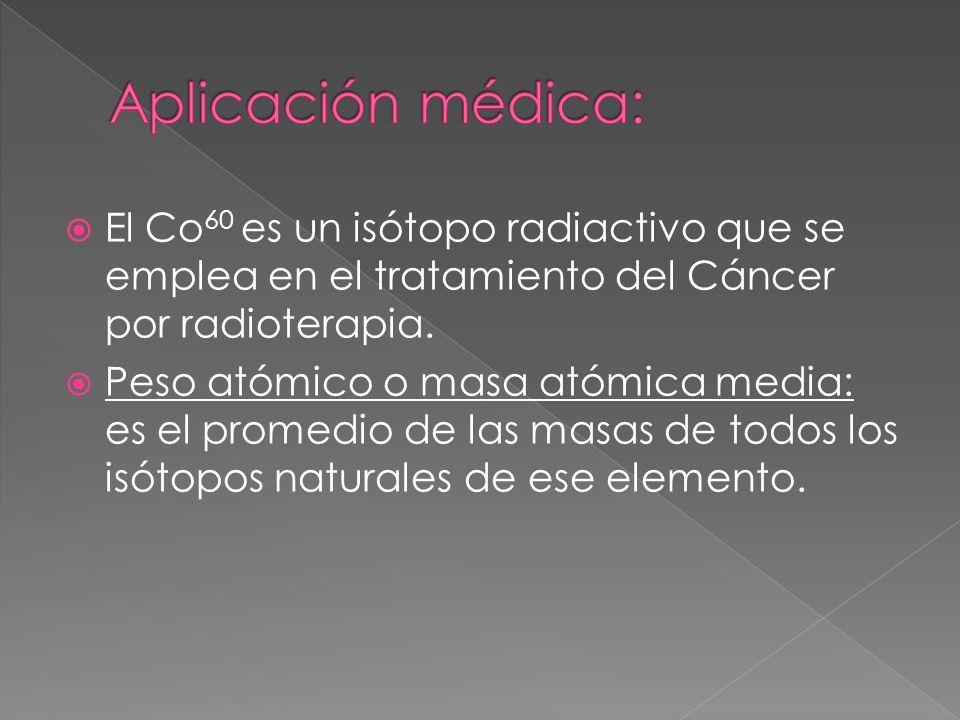 El Co 60 es un isótopo radiactivo que se emplea en el tratamiento del Cáncer por radioterapia. Peso atómico o masa atómica media: es el promedio de la
