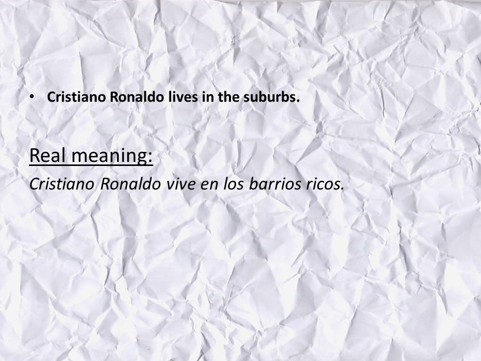 Cristiano Ronaldo lives in the suburbs. Real meaning: Cristiano Ronaldo vive en los barrios ricos.
